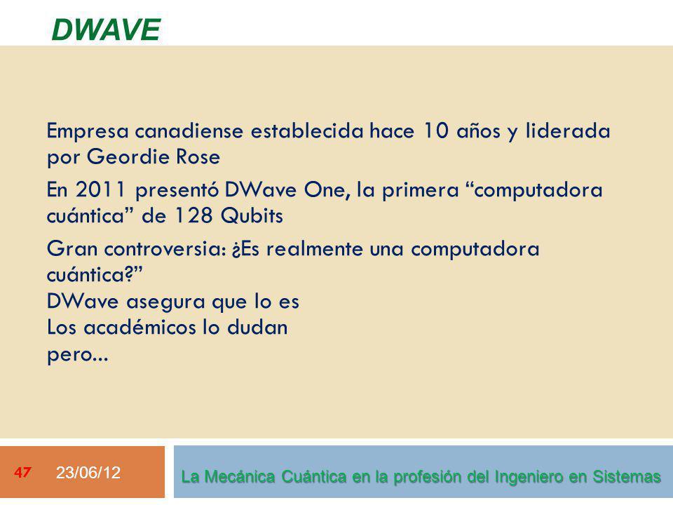 23/06/12 47 DWAVE La Mecánica Cuántica en la profesión del Ingeniero en Sistemas Empresa canadiense establecida hace 10 años y liderada por Geordie Rose En 2011 presentó DWave One, la primera computadora cuántica de 128 Qubits Gran controversia: ¿Es realmente una computadora cuántica.