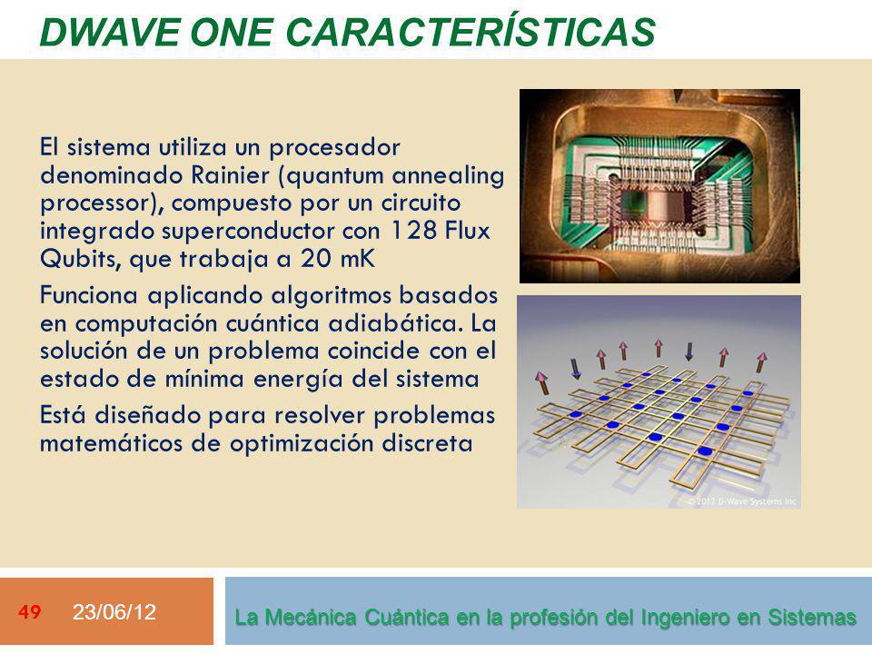 23/06/12 49 DWAVE ONE CARACTERÍSTICAS La Mecánica Cuántica en la profesión del Ingeniero en Sistemas El sistema utiliza un procesador denominado Rainier (quantum annealing processor), compuesto por un circuito integrado superconductor con 128 Flux Qubits, que trabaja a 20 mK Funciona aplicando algoritmos basados en computación cuántica adiabática.
