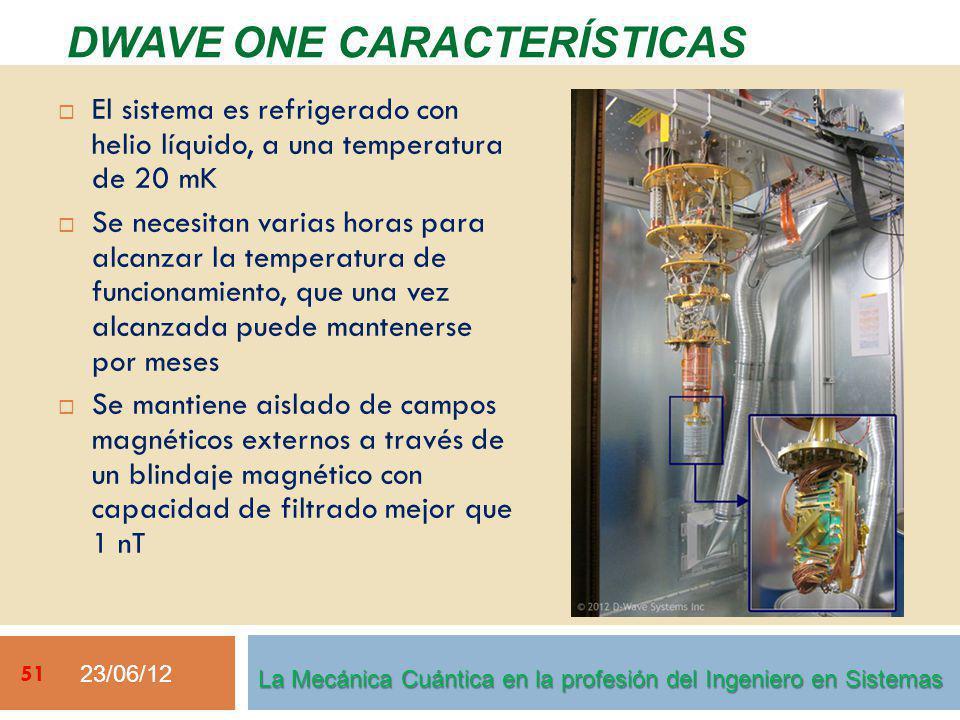 23/06/12 51 La Mecánica Cuántica en la profesión del Ingeniero en Sistemas El sistema es refrigerado con helio líquido, a una temperatura de 20 mK Se necesitan varias horas para alcanzar la temperatura de funcionamiento, que una vez alcanzada puede mantenerse por meses Se mantiene aislado de campos magnéticos externos a través de un blindaje magnético con capacidad de filtrado mejor que 1 nT DWAVE ONE CARACTERÍSTICAS