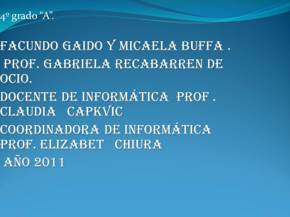 4º grado A. Facundo Gaido y Micaela buffa. Prof. Gabriela Recabarren de Ocio. Prof. Gabriela Recabarren de Ocio. Docente de informática prof. CLAUDIA