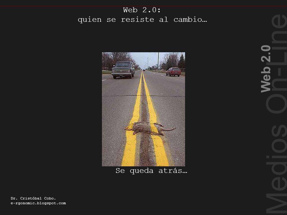 Quien se resiste al cambio… Medios On-Line Web 2.0 Dr. Cristóbal Cobo. e-rgonomic.blogspot.com Web 2.0: quien se resiste al cambio… Se queda atrás…