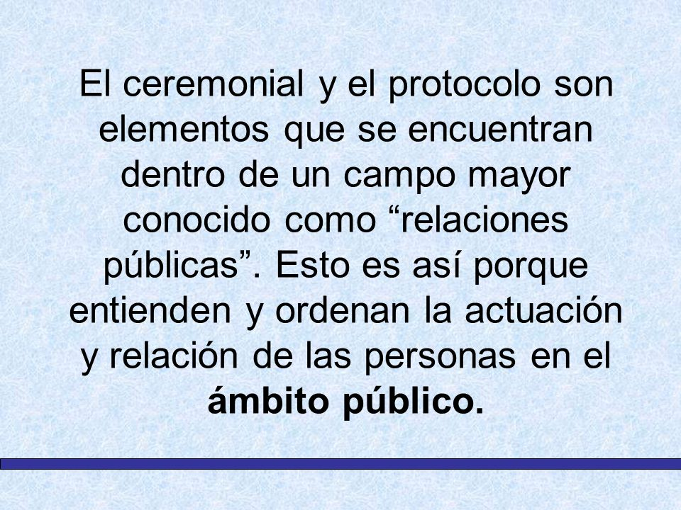 El ceremonial y el protocolo son elementos que se encuentran dentro de un campo mayor conocido como relaciones públicas. Esto es así porque entienden