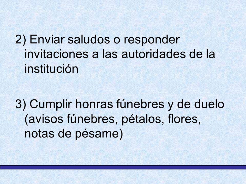 2) Enviar saludos o responder invitaciones a las autoridades de la institución 3) Cumplir honras fúnebres y de duelo (avisos fúnebres, pétalos, flores