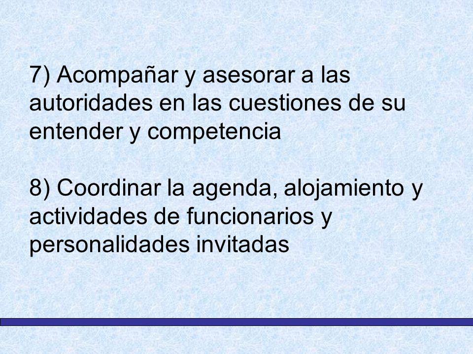 7) Acompañar y asesorar a las autoridades en las cuestiones de su entender y competencia 8) Coordinar la agenda, alojamiento y actividades de funciona