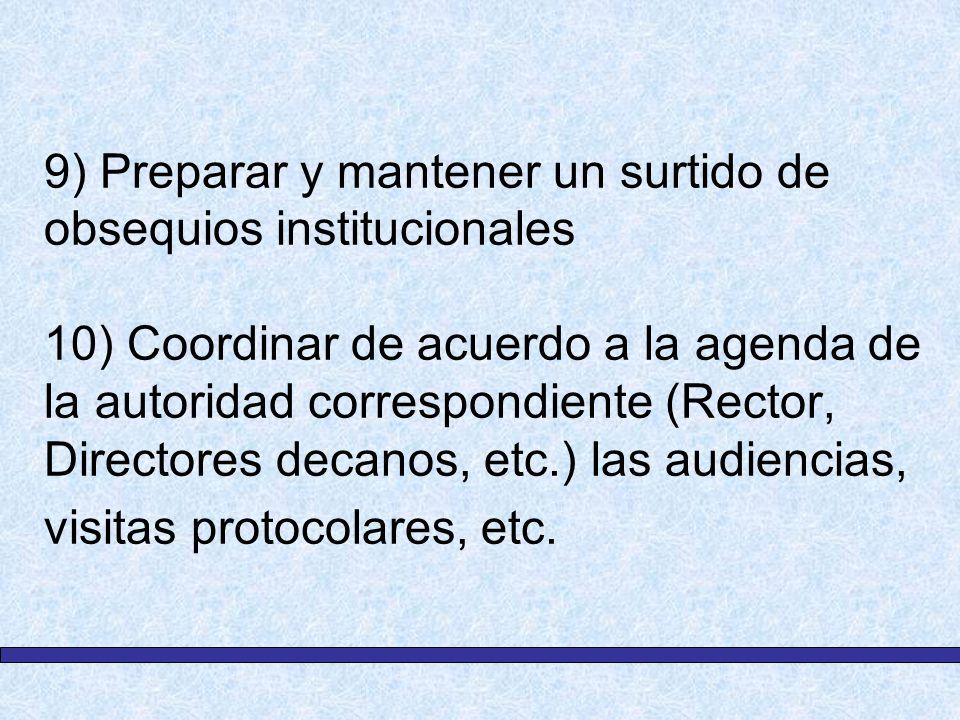 9) Preparar y mantener un surtido de obsequios institucionales 10) Coordinar de acuerdo a la agenda de la autoridad correspondiente (Rector, Directore