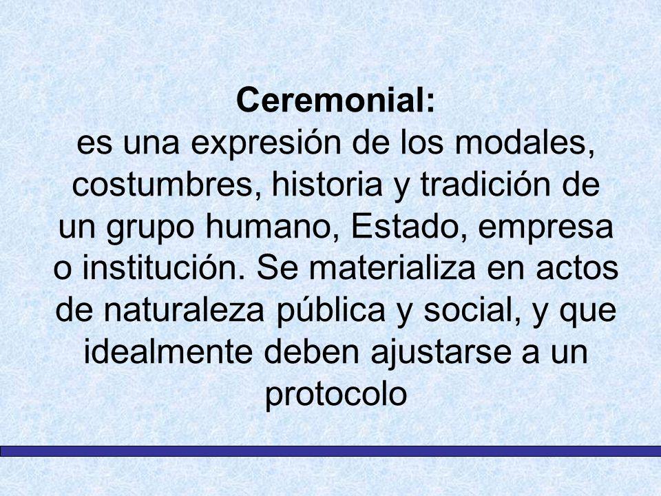 Ceremonial: es una expresión de los modales, costumbres, historia y tradición de un grupo humano, Estado, empresa o institución. Se materializa en act
