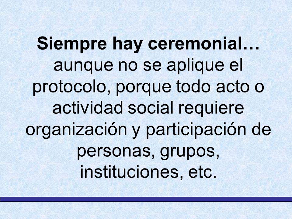 Siempre hay ceremonial… aunque no se aplique el protocolo, porque todo acto o actividad social requiere organización y participación de personas, grup