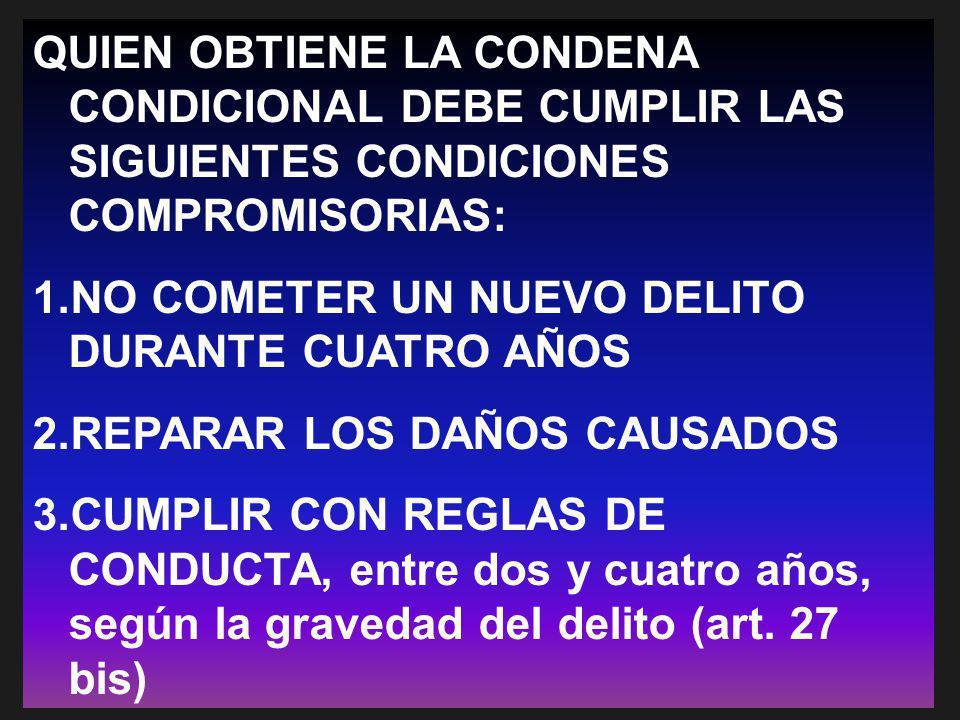 QUIEN OBTIENE LA CONDENA CONDICIONAL DEBE CUMPLIR LAS SIGUIENTES CONDICIONES COMPROMISORIAS: 1.NO COMETER UN NUEVO DELITO DURANTE CUATRO AÑOS 2.REPARA