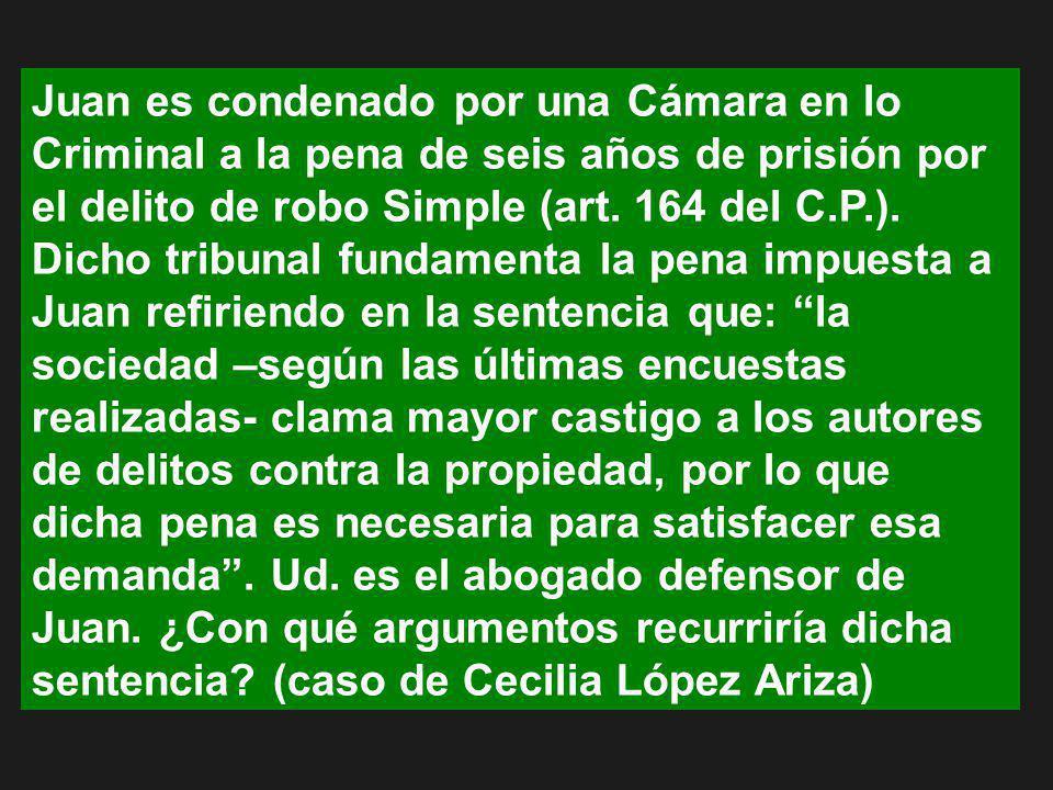 Juan es condenado por una Cámara en lo Criminal a la pena de seis años de prisión por el delito de robo Simple (art. 164 del C.P.). Dicho tribunal fun