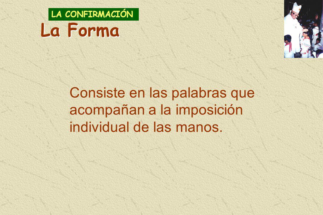 Consiste en las palabras que acompañan a la imposición individual de las manos. LA CONFIRMACIÓN La Forma
