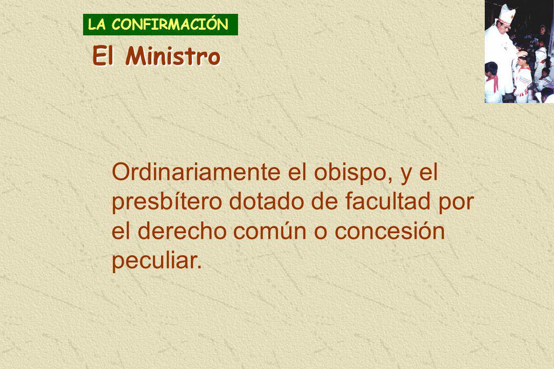 Ordinariamente el obispo, y el presbítero dotado de facultad por el derecho común o concesión peculiar. El Ministro LA CONFIRMACIÓN