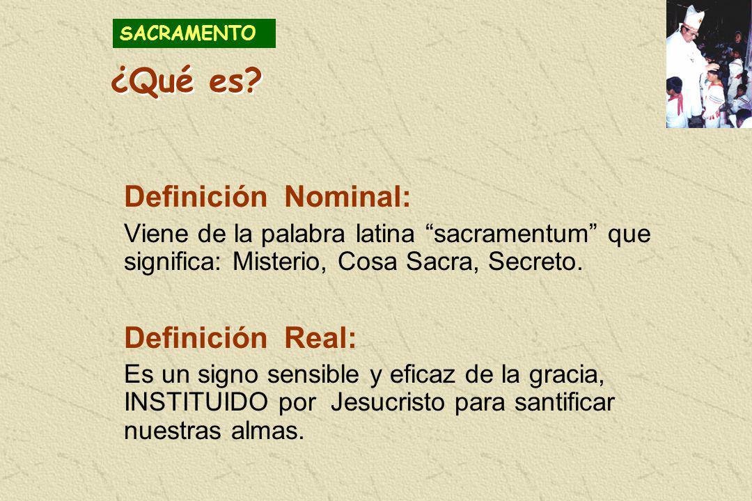 ¿Qué es? Definición Nominal: Viene de la palabra latina sacramentum que significa: Misterio, Cosa Sacra, Secreto. Definición Real: Es un signo sensibl