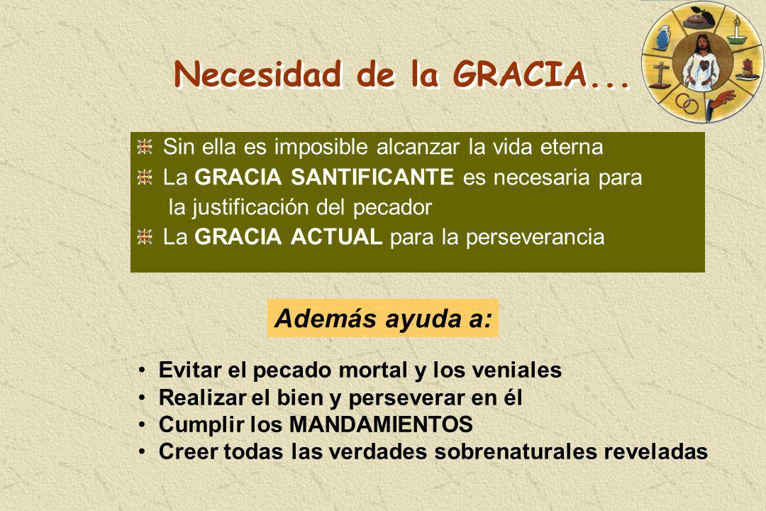 Necesidad de la GRACIA... Sin ella es imposible alcanzar la vida eterna La GRACIA SANTIFICANTE es necesaria para la justificación del pecador La GRACI