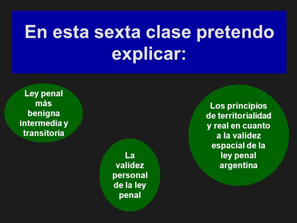 En esta sexta clase pretendo explicar: Ley penal más benigna intermedia y transitoria La validez personal de la ley penal Los principios de territorialidad y real en cuanto a la validez espacial de la ley penal argentina