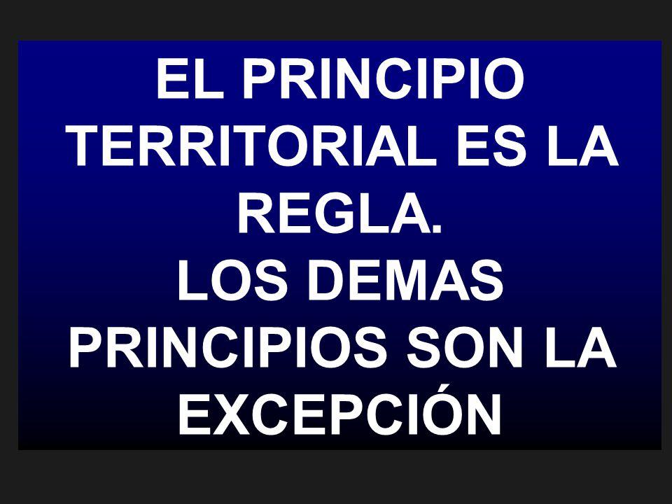 EL PRINCIPIO TERRITORIAL ES LA REGLA. LOS DEMAS PRINCIPIOS SON LA EXCEPCIÓN