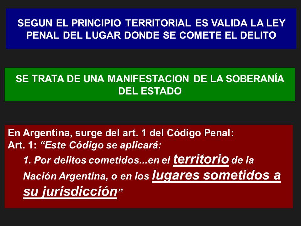 SEGUN EL PRINCIPIO TERRITORIAL ES VALIDA LA LEY PENAL DEL LUGAR DONDE SE COMETE EL DELITO En Argentina, surge del art. 1 del Código Penal: Art. 1: Est
