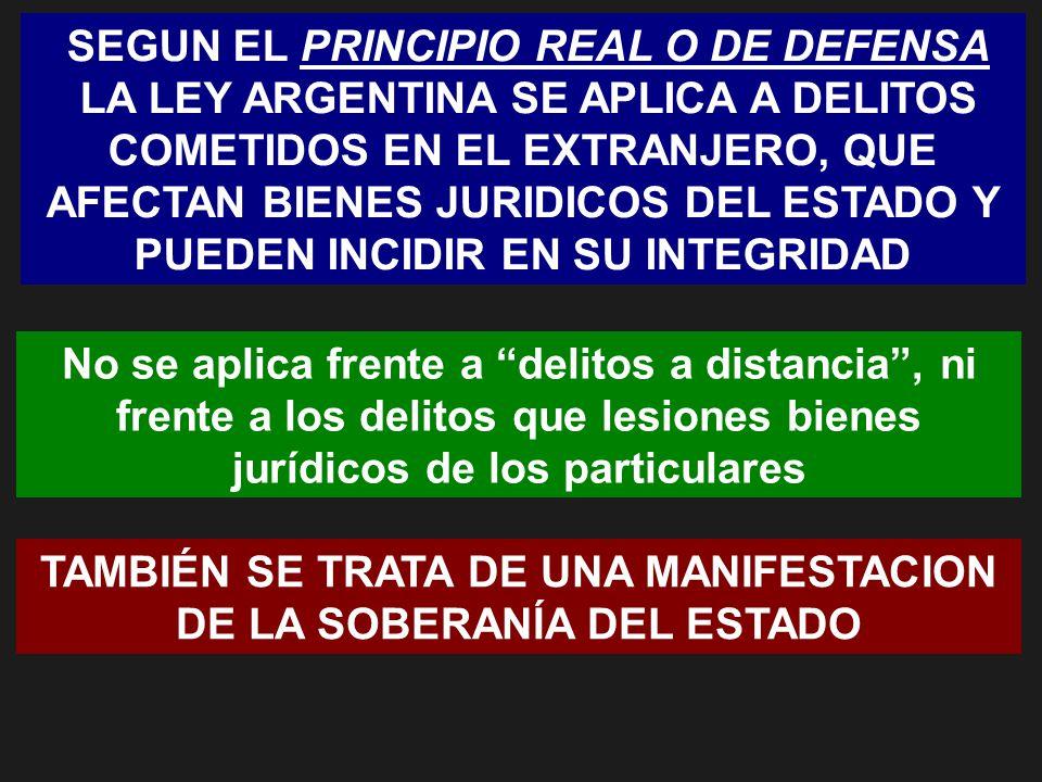 SEGUN EL PRINCIPIO REAL O DE DEFENSA LA LEY ARGENTINA SE APLICA A DELITOS COMETIDOS EN EL EXTRANJERO, QUE AFECTAN BIENES JURIDICOS DEL ESTADO Y PUEDEN INCIDIR EN SU INTEGRIDAD No se aplica frente a delitos a distancia, ni frente a los delitos que lesiones bienes jurídicos de los particulares TAMBIÉN SE TRATA DE UNA MANIFESTACION DE LA SOBERANÍA DEL ESTADO