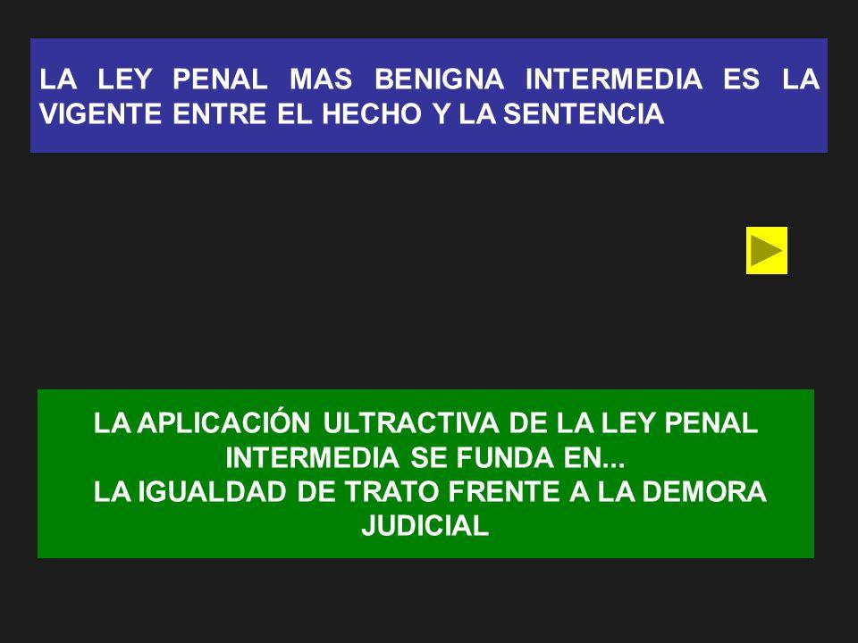 LA LEY PENAL MAS BENIGNA INTERMEDIA ES LA VIGENTE ENTRE EL HECHO Y LA SENTENCIA LA APLICACIÓN ULTRACTIVA DE LA LEY PENAL INTERMEDIA SE FUNDA EN... LA