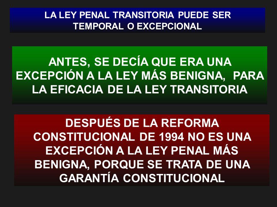 LA LEY PENAL TRANSITORIA PUEDE SER TEMPORAL O EXCEPCIONAL ANTES, SE DECÍA QUE ERA UNA EXCEPCIÓN A LA LEY MÁS BENIGNA, PARA LA EFICACIA DE LA LEY TRANSITORIA DESPUÉS DE LA REFORMA CONSTITUCIONAL DE 1994 NO ES UNA EXCEPCIÓN A LA LEY PENAL MÁS BENIGNA, PORQUE SE TRATA DE UNA GARANTÍA CONSTITUCIONAL