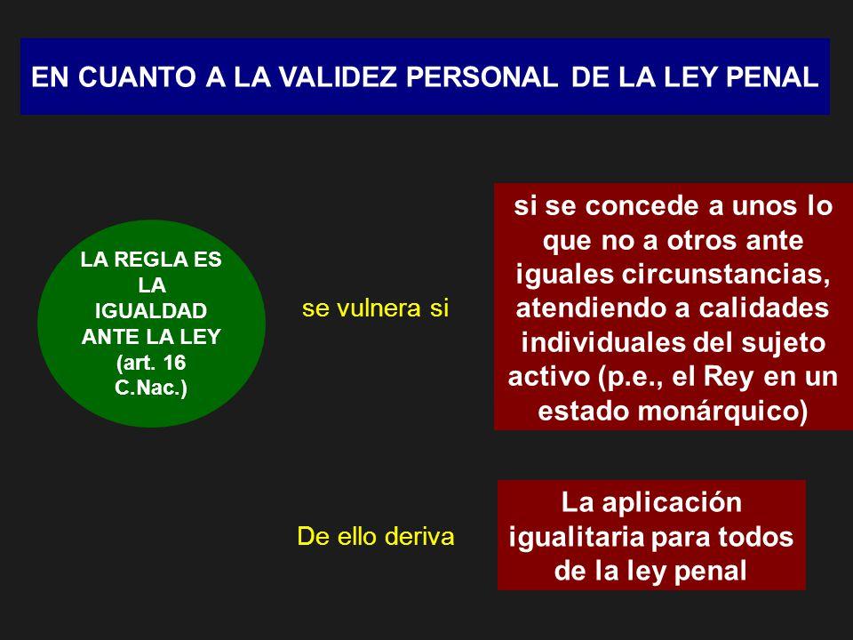 EN CUANTO A LA VALIDEZ PERSONAL DE LA LEY PENAL LA REGLA ES LA IGUALDAD ANTE LA LEY (art. 16 C.Nac.) se vulnera si si se concede a unos lo que no a ot