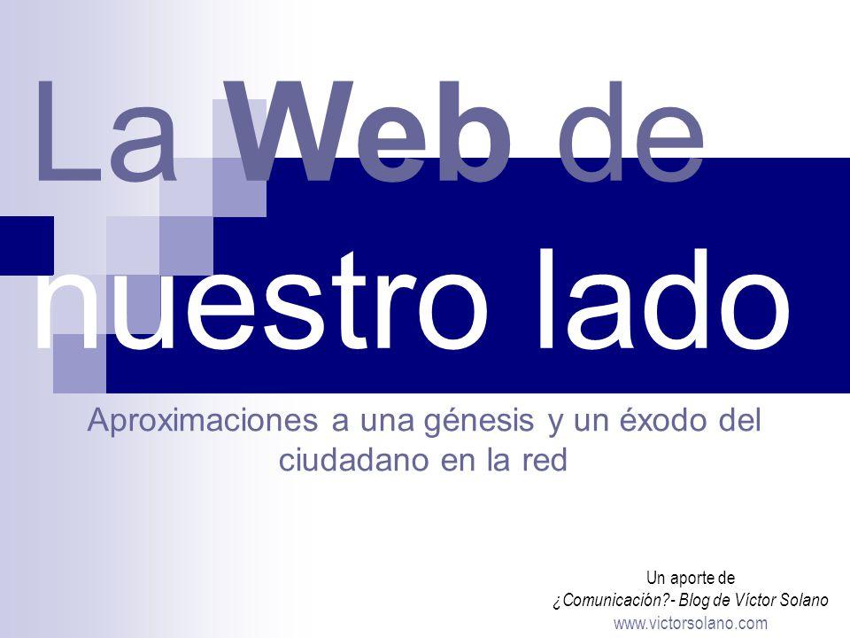 La Web de nuestro lado Un aporte de ¿Comunicación - Blog de Víctor Solano www.victorsolano.com Aproximaciones a una génesis y un éxodo del ciudadano en la red