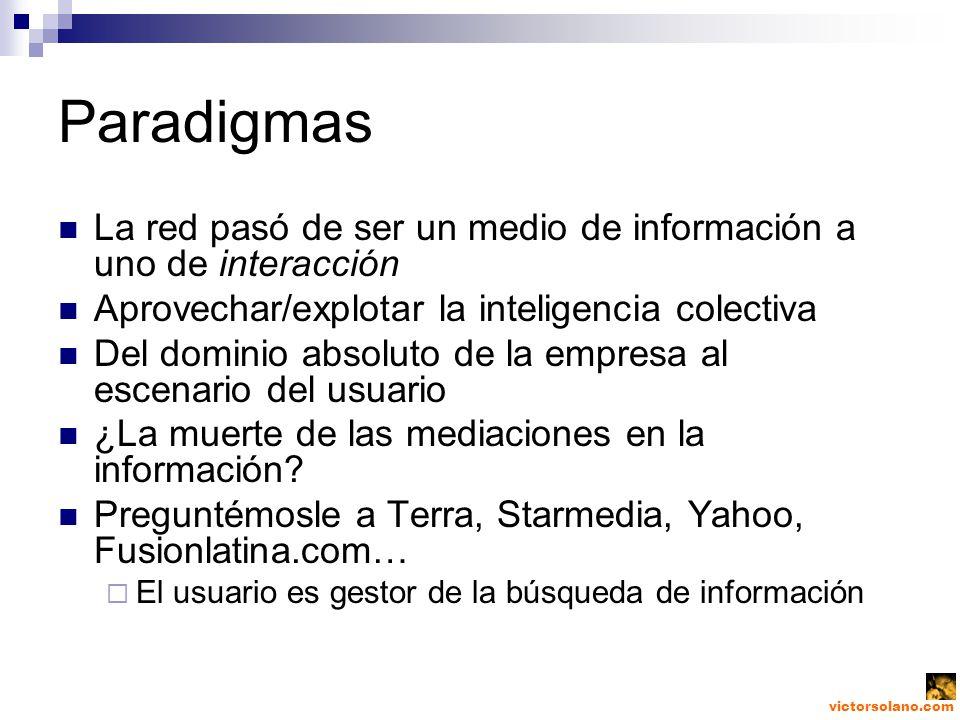 victorsolano.com Paradigmas La red pasó de ser un medio de información a uno de interacción Aprovechar/explotar la inteligencia colectiva Del dominio absoluto de la empresa al escenario del usuario ¿La muerte de las mediaciones en la información.