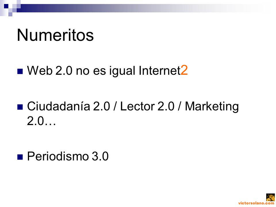 victorsolano.com Numeritos Web 2.0 no es igual Internet 2 Ciudadanía 2.0 / Lector 2.0 / Marketing 2.0… Periodismo 3.0