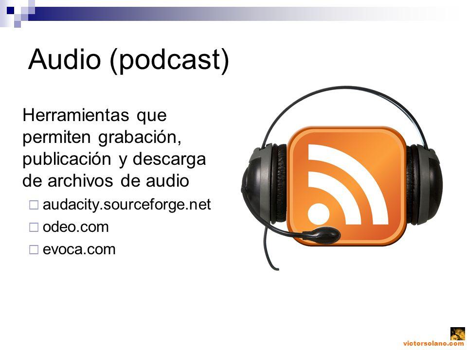 victorsolano.com Audio (podcast) Herramientas que permiten grabación, publicación y descarga de archivos de audio audacity.sourceforge.net odeo.com evoca.com