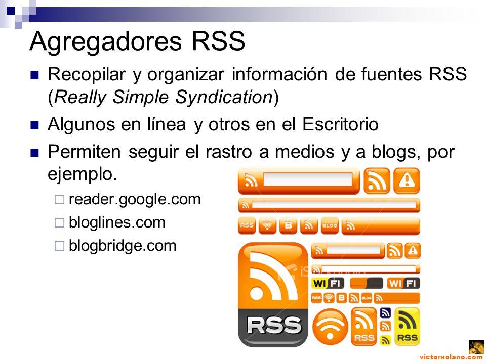 victorsolano.com Agregadores RSS Recopilar y organizar información de fuentes RSS (Really Simple Syndication) Algunos en línea y otros en el Escritorio Permiten seguir el rastro a medios y a blogs, por ejemplo.