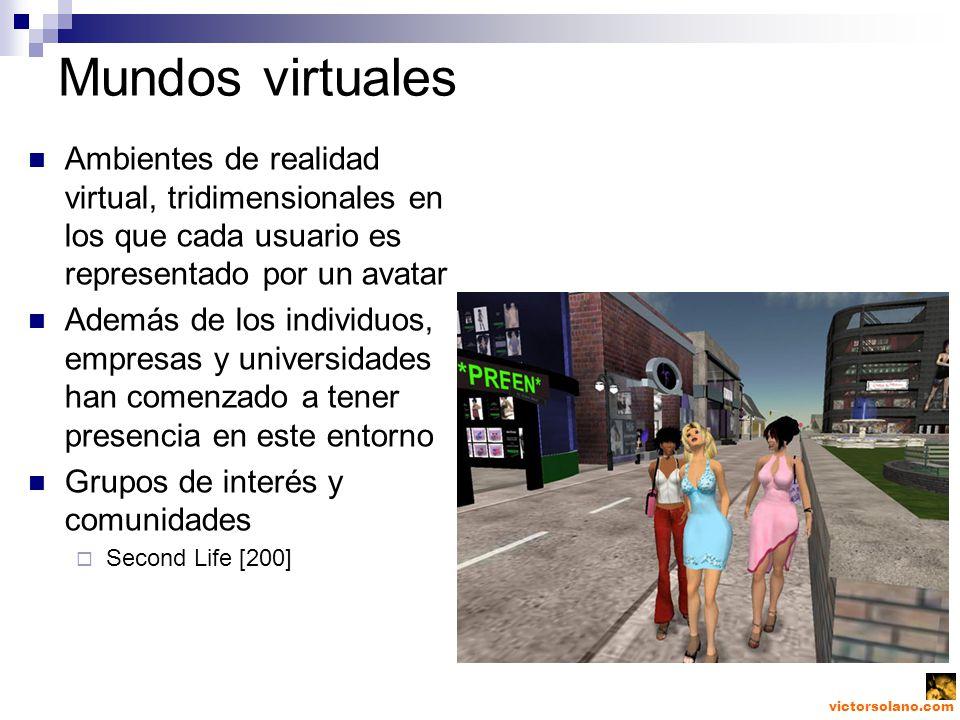 victorsolano.com Mundos virtuales Ambientes de realidad virtual, tridimensionales en los que cada usuario es representado por un avatar Además de los individuos, empresas y universidades han comenzado a tener presencia en este entorno Grupos de interés y comunidades Second Life [200]