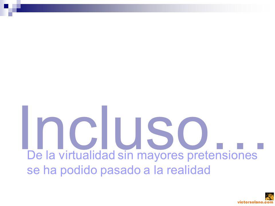 victorsolano.com Incluso… De la virtualidad sin mayores pretensiones se ha podido pasado a la realidad