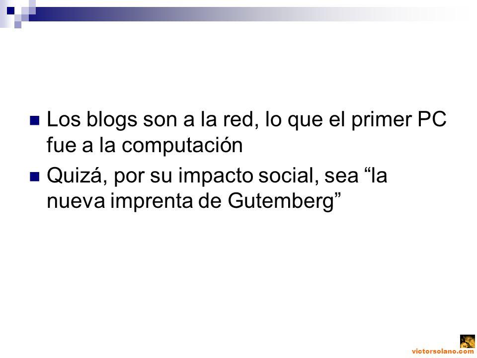 victorsolano.com Los blogs son a la red, lo que el primer PC fue a la computación Quizá, por su impacto social, sea la nueva imprenta de Gutemberg