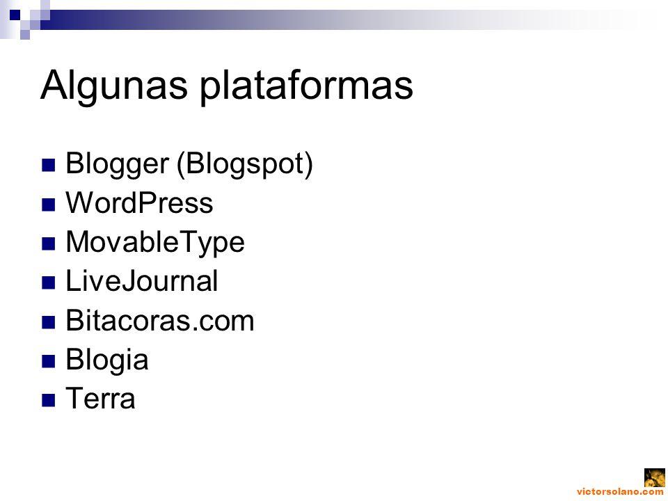 victorsolano.com Algunas plataformas Blogger (Blogspot) WordPress MovableType LiveJournal Bitacoras.com Blogia Terra