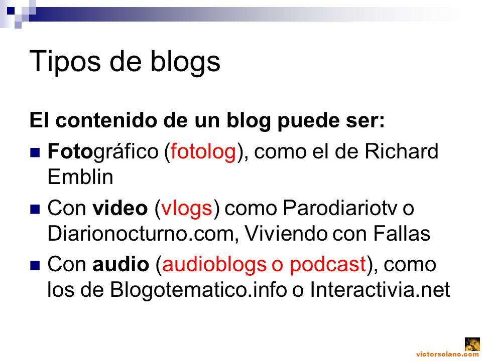 victorsolano.com Tipos de blogs El contenido de un blog puede ser: Fotográfico (fotolog), como el de Richard Emblin Con video (vlogs) como Parodiariotv o Diarionocturno.com, Viviendo con Fallas Con audio (audioblogs o podcast), como los de Blogotematico.info o Interactivia.net