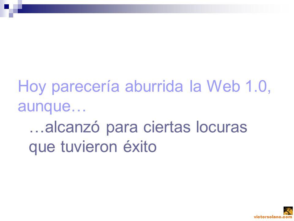 victorsolano.com Hoy parecería aburrida la Web 1.0, aunque… …alcanzó para ciertas locuras que tuvieron éxito
