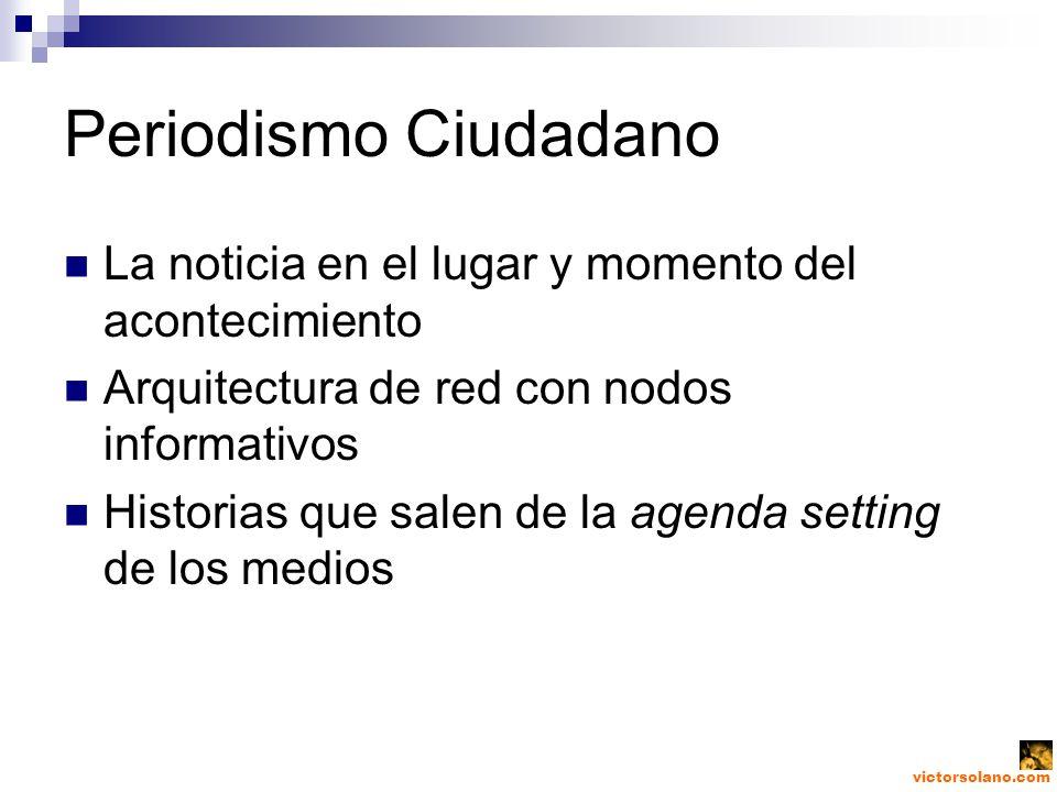 Periodismo Ciudadano La noticia en el lugar y momento del acontecimiento Arquitectura de red con nodos informativos Historias que salen de la agenda setting de los medios