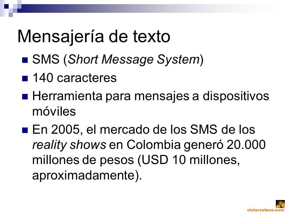 victorsolano.com Mensajería de texto SMS (Short Message System) 140 caracteres Herramienta para mensajes a dispositivos móviles En 2005, el mercado de los SMS de los reality shows en Colombia generó 20.000 millones de pesos (USD 10 millones, aproximadamente).