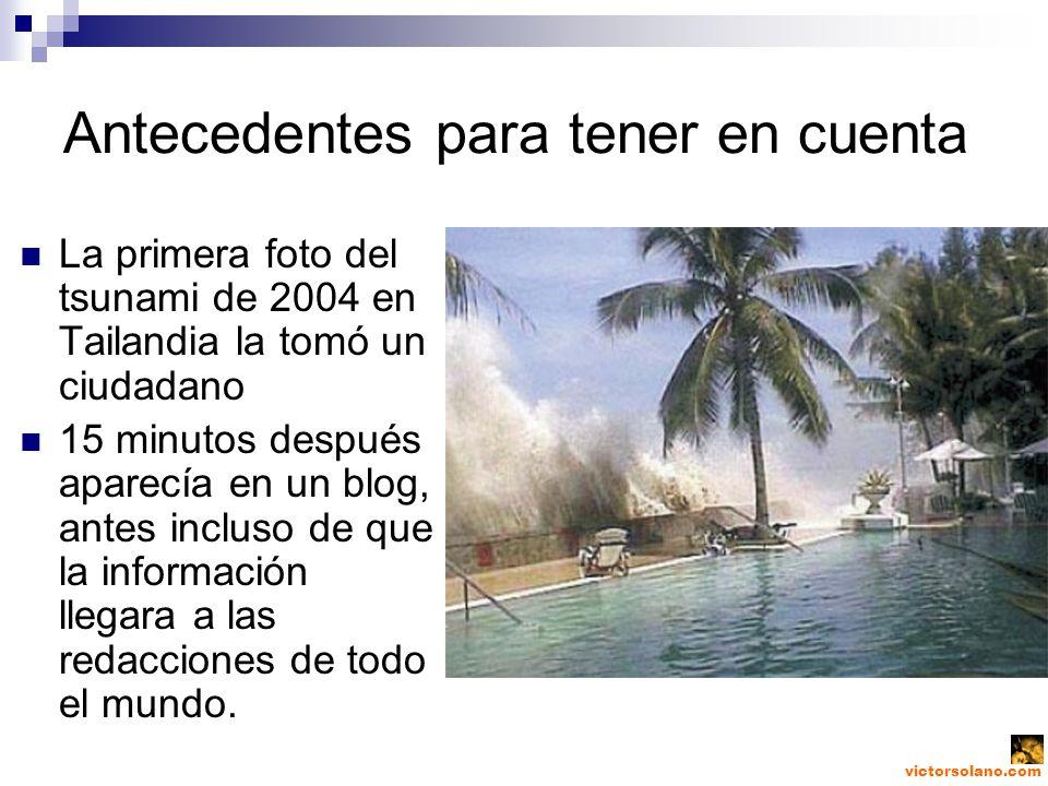 victorsolano.com Antecedentes para tener en cuenta La primera foto del tsunami de 2004 en Tailandia la tomó un ciudadano 15 minutos después aparecía en un blog, antes incluso de que la información llegara a las redacciones de todo el mundo.