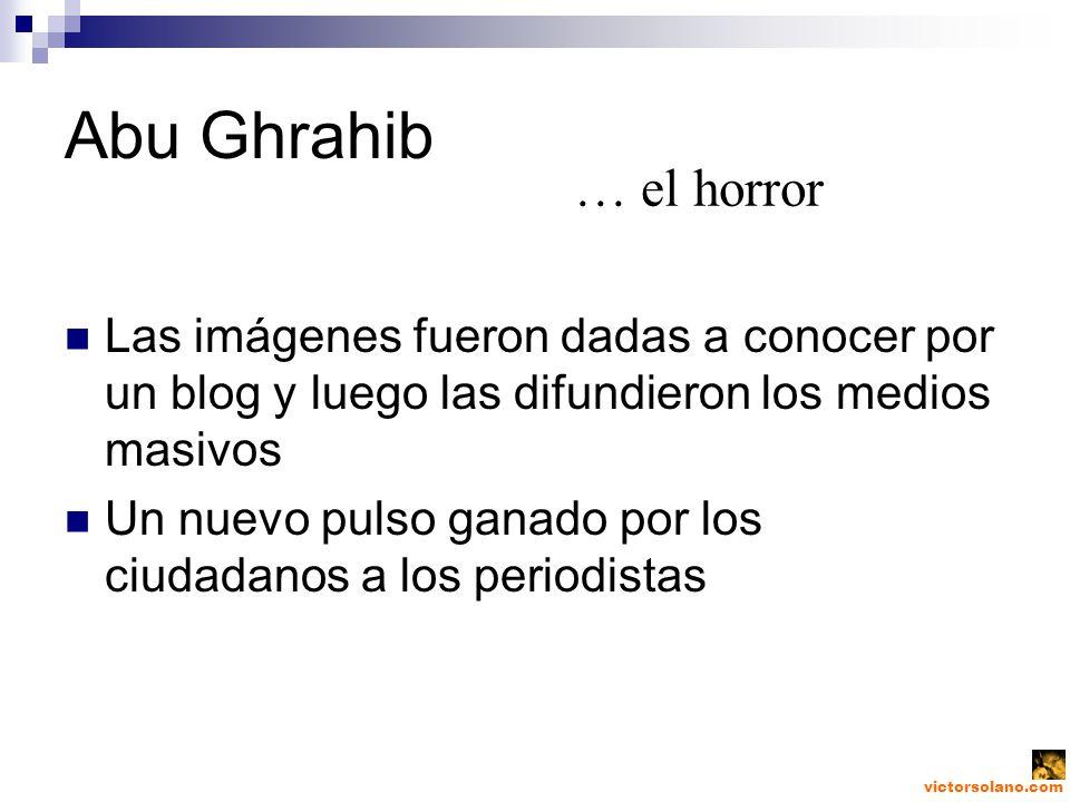 Abu Ghrahib Las imágenes fueron dadas a conocer por un blog y luego las difundieron los medios masivos Un nuevo pulso ganado por los ciudadanos a los periodistas … el horror