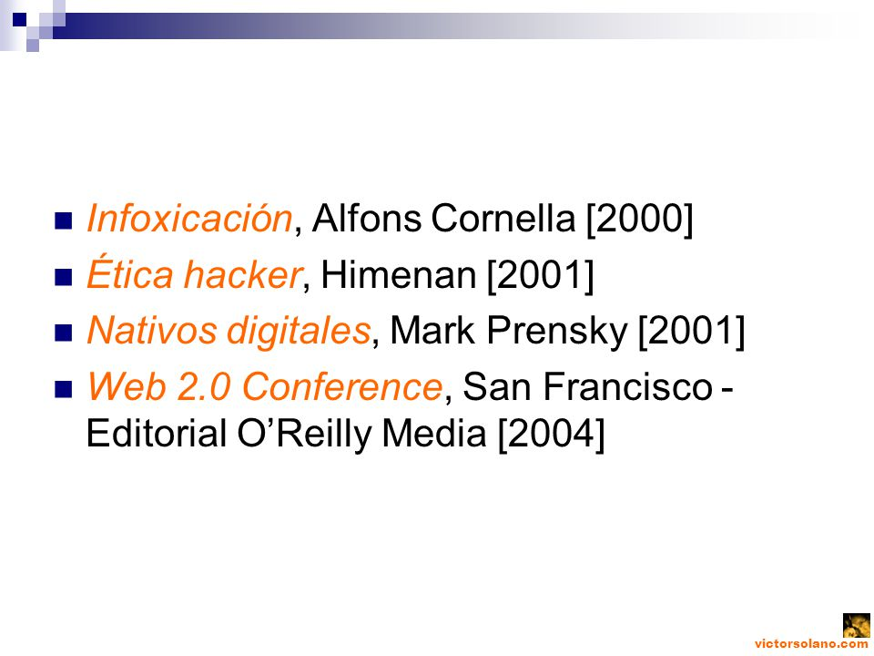 Infoxicación, Alfons Cornella [2000] Ética hacker, Himenan [2001] Nativos digitales, Mark Prensky [2001] Web 2.0 Conference, San Francisco - Editorial OReilly Media [2004]