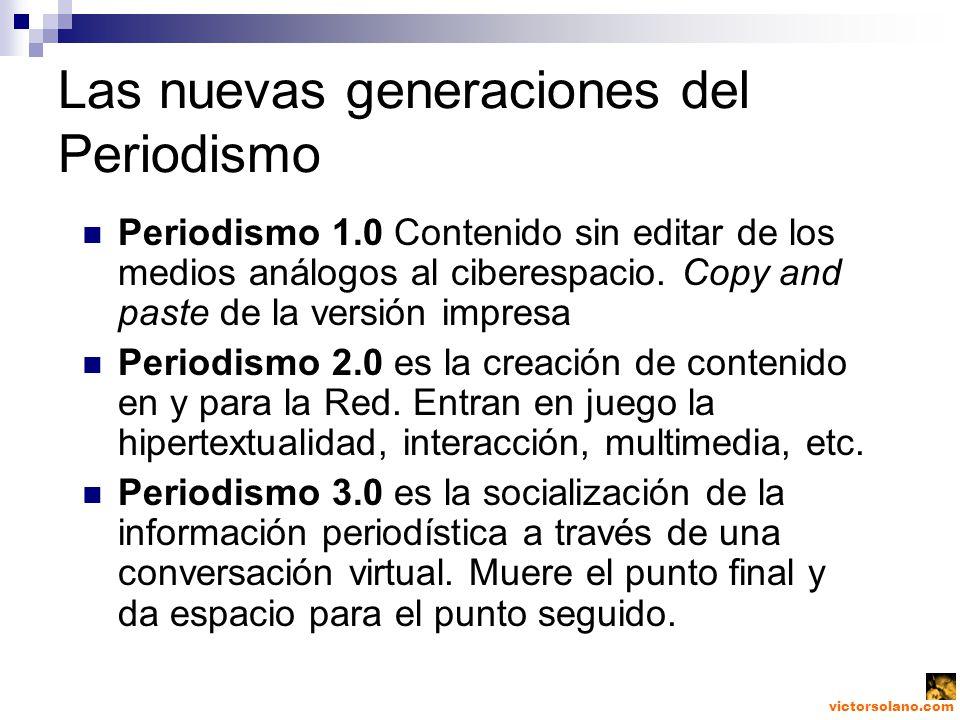 victorsolano.com Las nuevas generaciones del Periodismo Periodismo 1.0 Contenido sin editar de los medios análogos al ciberespacio.