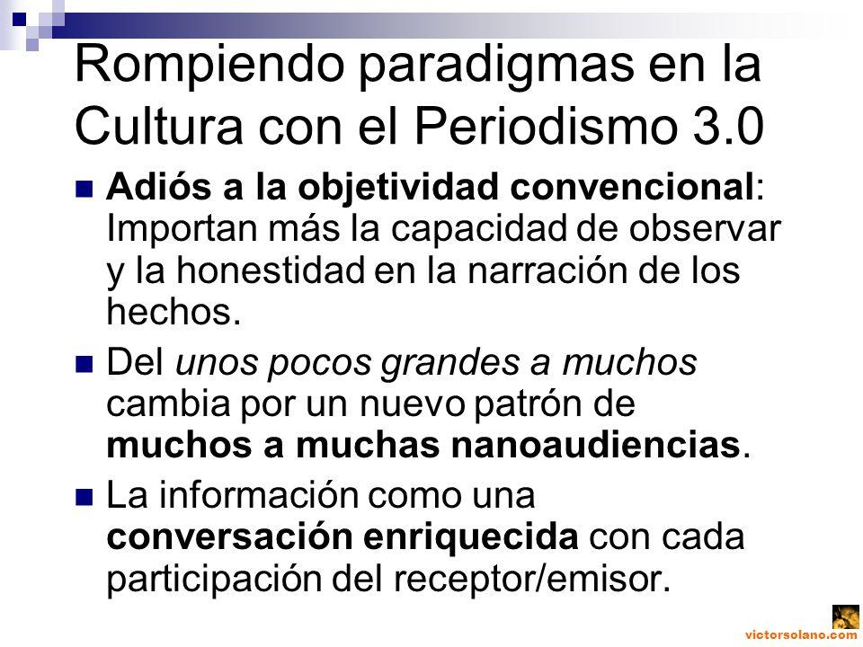 victorsolano.com Rompiendo paradigmas en la Cultura con el Periodismo 3.0 Adiós a la objetividad convencional: Importan más la capacidad de observar y la honestidad en la narración de los hechos.