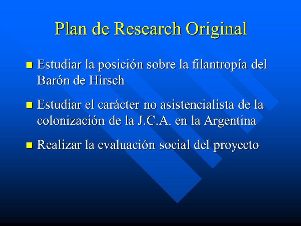 Plan de Research Original Estudiar la posición sobre la filantropía del Barón de Hirsch Estudiar la posición sobre la filantropía del Barón de Hirsch Estudiar el carácter no asistencialista de la colonización de la J.C.A.