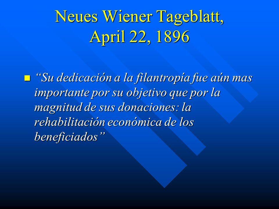Neues Wiener Tageblatt, April 22, 1896 Su dedicación a la filantropía fue aún mas importante por su objetivo que por la magnitud de sus donaciones: la rehabilitación económica de los beneficiados Su dedicación a la filantropía fue aún mas importante por su objetivo que por la magnitud de sus donaciones: la rehabilitación económica de los beneficiados