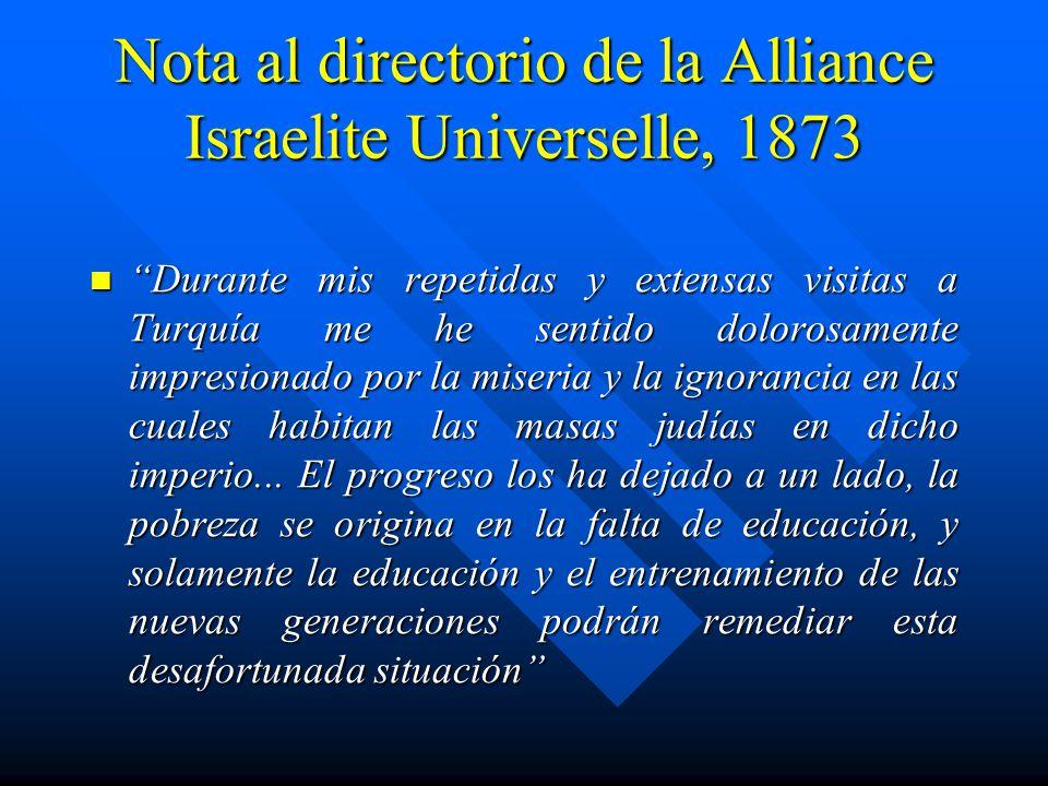 Nota al directorio de la Alliance Israelite Universelle, 1873 Durante mis repetidas y extensas visitas a Turquía me he sentido dolorosamente impresionado por la miseria y la ignorancia en las cuales habitan las masas judías en dicho imperio...