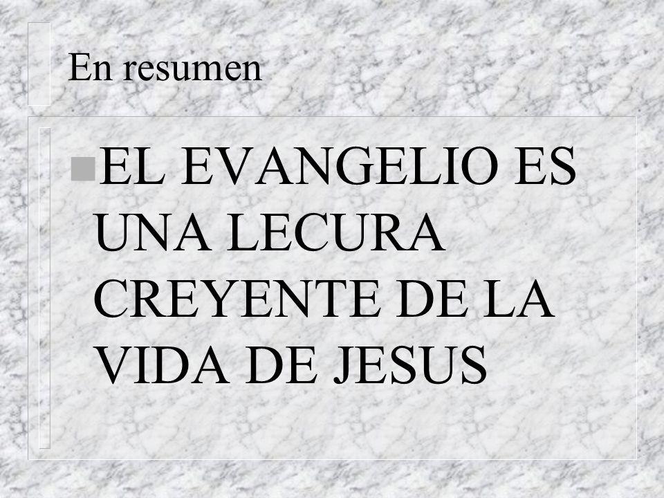 En resumen n EL EVANGELIO ES UNA LECURA CREYENTE DE LA VIDA DE JESUS