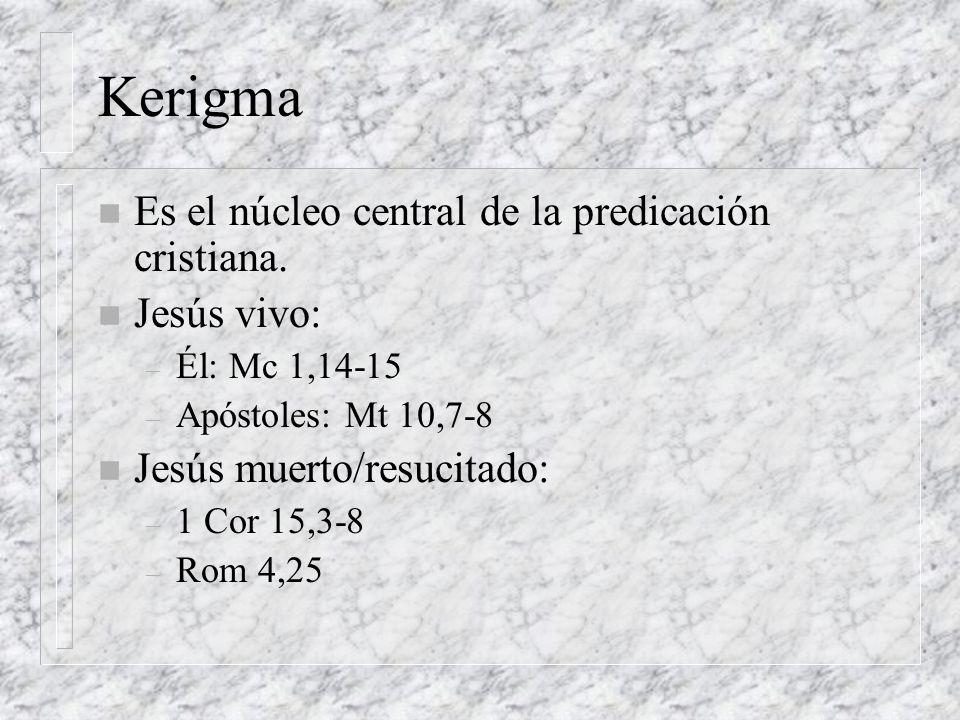 Kerigma n Es el núcleo central de la predicación cristiana. n Jesús vivo: – Él: Mc 1,14-15 – Apóstoles: Mt 10,7-8 n Jesús muerto/resucitado: – 1 Cor 1