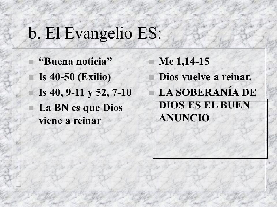 b. El Evangelio ES: n Buena noticia n Is 40-50 (Exilio) n Is 40, 9-11 y 52, 7-10 n La BN es que Dios viene a reinar n Mc 1,14-15 n Dios vuelve a reina