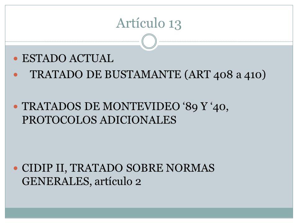 Artículo 13 ESTADO ACTUAL TRATADO DE BUSTAMANTE (ART 408 a 410) TRATADOS DE MONTEVIDEO 89 Y 40, PROTOCOLOS ADICIONALES CIDIP II, TRATADO SOBRE NORMAS