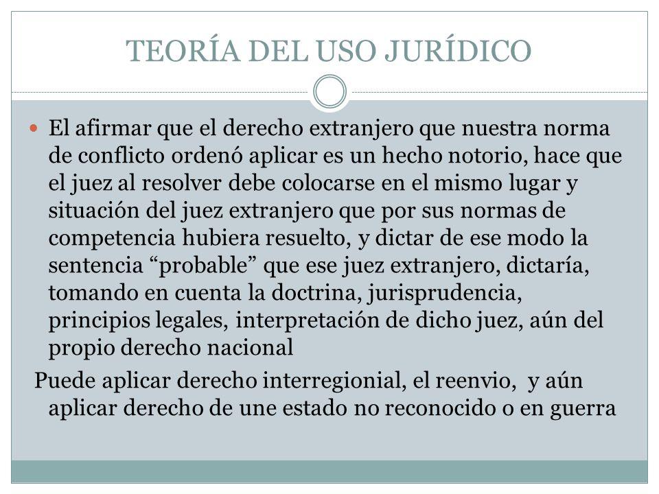 TEORÍA DEL USO JURÍDICO El afirmar que el derecho extranjero que nuestra norma de conflicto ordenó aplicar es un hecho notorio, hace que el juez al re